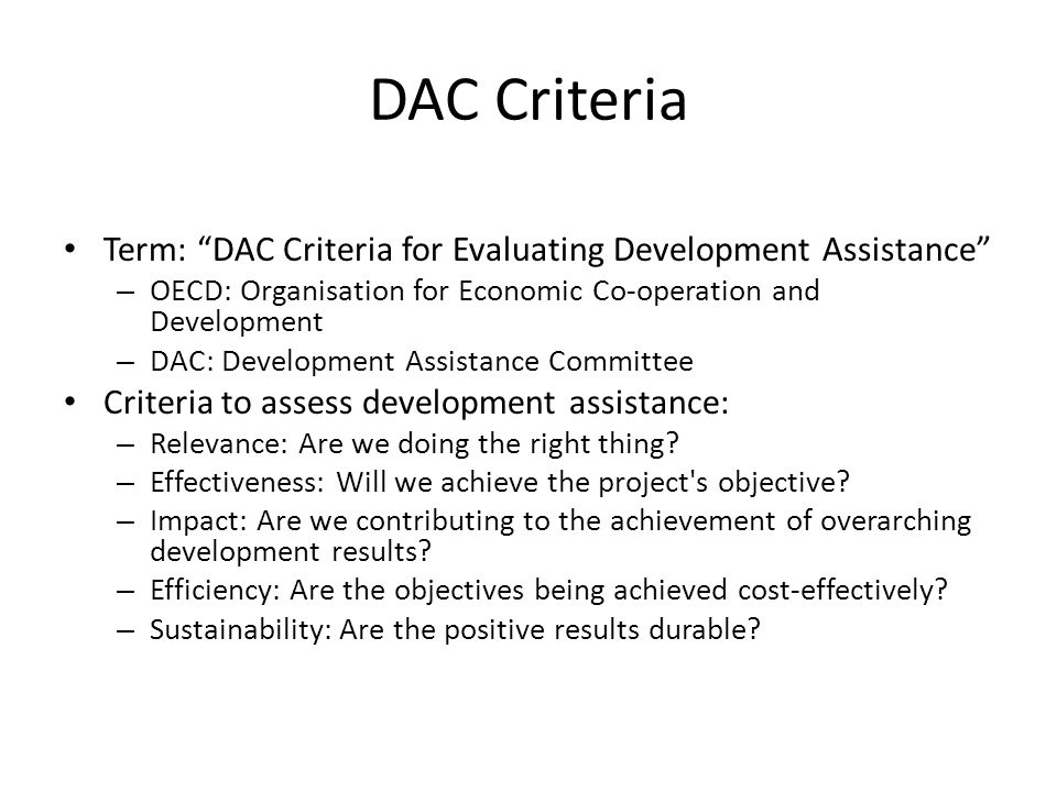 DAC Criteria Term: DAC Criteria for Evaluating Development Assistance – OECD: Organisation for Economic Co-operation and Development – DAC: Development Assistance Committee Criteria to assess development assistance: – Relevance: Are we doing the right thing.
