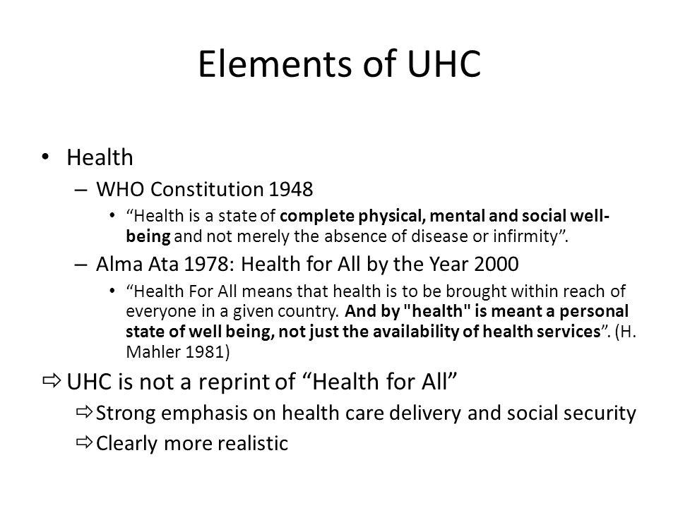 Elements of UHC Health – WHO Constitution 1948 Health is a state of complete physical, mental and social well- being and not merely the absence of disease or infirmity .