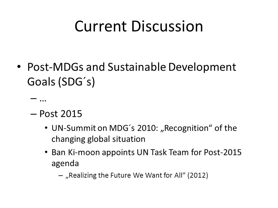 "Current Discussion Post-MDGs and Sustainable Development Goals (SDG´s) – … – Post 2015 UN-Summit on MDG´s 2010: ""Recognition of the changing global situation Ban Ki-moon appoints UN Task Team for Post-2015 agenda – ""Realizing the Future We Want for All (2012)"