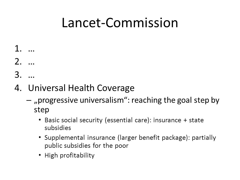"Lancet-Commission 1.… 2.… 3.… 4.Universal Health Coverage – ""progressive universalism : reaching the goal step by step Basic social security (essential care): insurance + state subsidies Supplemental insurance (larger benefit package): partially public subsidies for the poor High profitability"