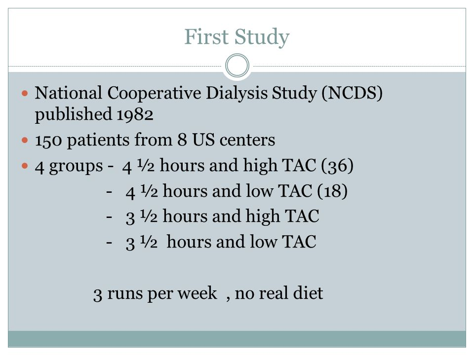 First Study National Cooperative Dialysis Study (NCDS) published 1982 150 patients from 8 US centers 4 groups - 4 ½ hours and high TAC (36) - 4 ½ hours and low TAC (18) - 3 ½ hours and high TAC - 3 ½ hours and low TAC 3 runs per week, no real diet