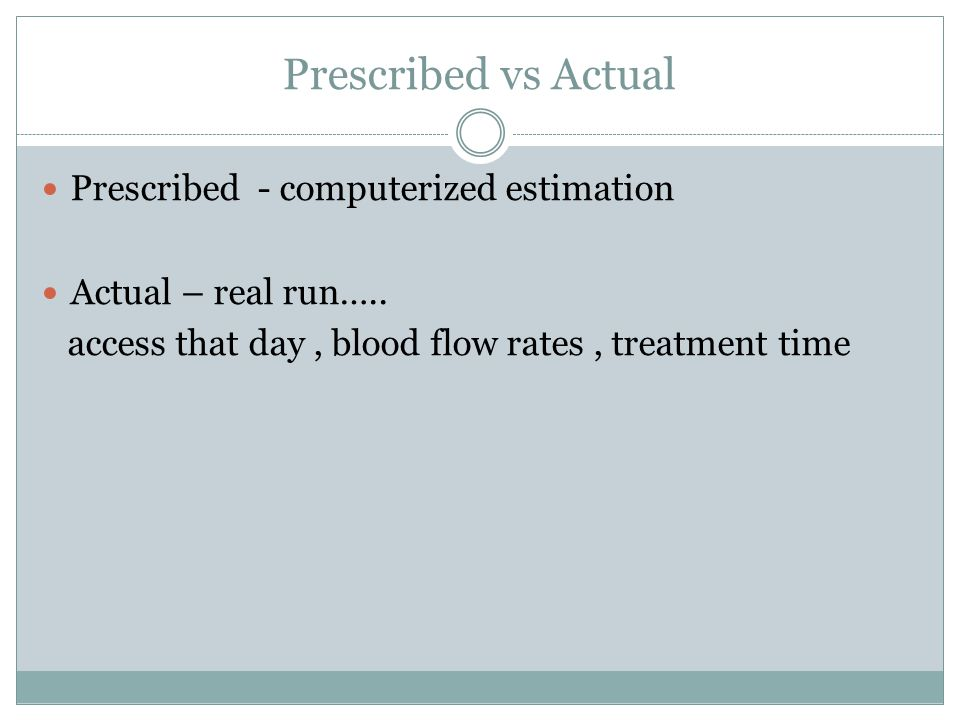 Prescribed vs Actual Prescribed - computerized estimation Actual – real run….. access that day, blood flow rates, treatment time