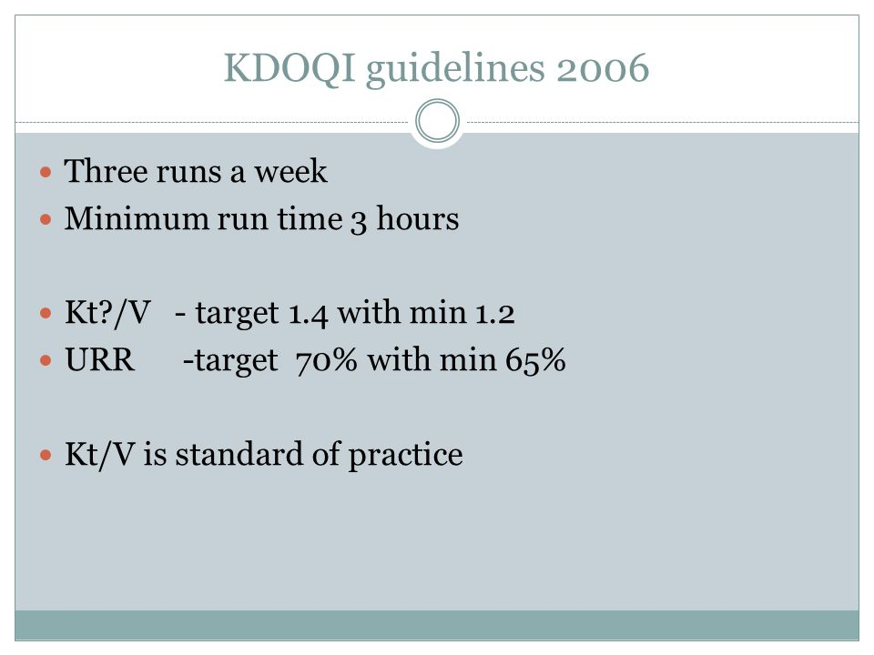KDOQI guidelines 2006 Three runs a week Minimum run time 3 hours Kt /V - target 1.4 with min 1.2 URR -target 70% with min 65% Kt/V is standard of practice