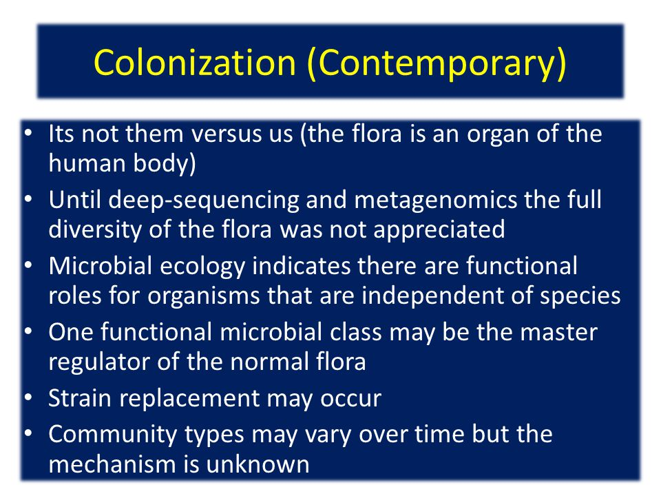 Colonization (Contemporary) Its not them versus us (the flora is an organ of the human body) Until deep-sequencing and metagenomics the full diversity of the flora was not appreciated Microbial ecology indicates there are functional roles for organisms that are independent of species One functional microbial class may be the master regulator of the normal flora Strain replacement may occur Community types may vary over time but the mechanism is unknown