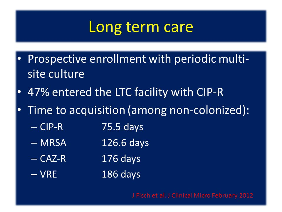 Long term care Prospective enrollment with periodic multi- site culture 47% entered the LTC facility with CIP-R Time to acquisition (among non-colonized): – CIP-R75.5 days – MRSA126.6 days – CAZ-R176 days – VRE186 days J Fisch et al.