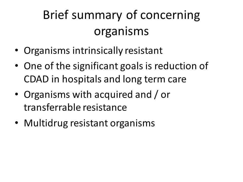 Brief summary of concerning organisms Organisms intrinsically resistant One of the significant goals is reduction of CDAD in hospitals and long term care Organisms with acquired and / or transferrable resistance Multidrug resistant organisms