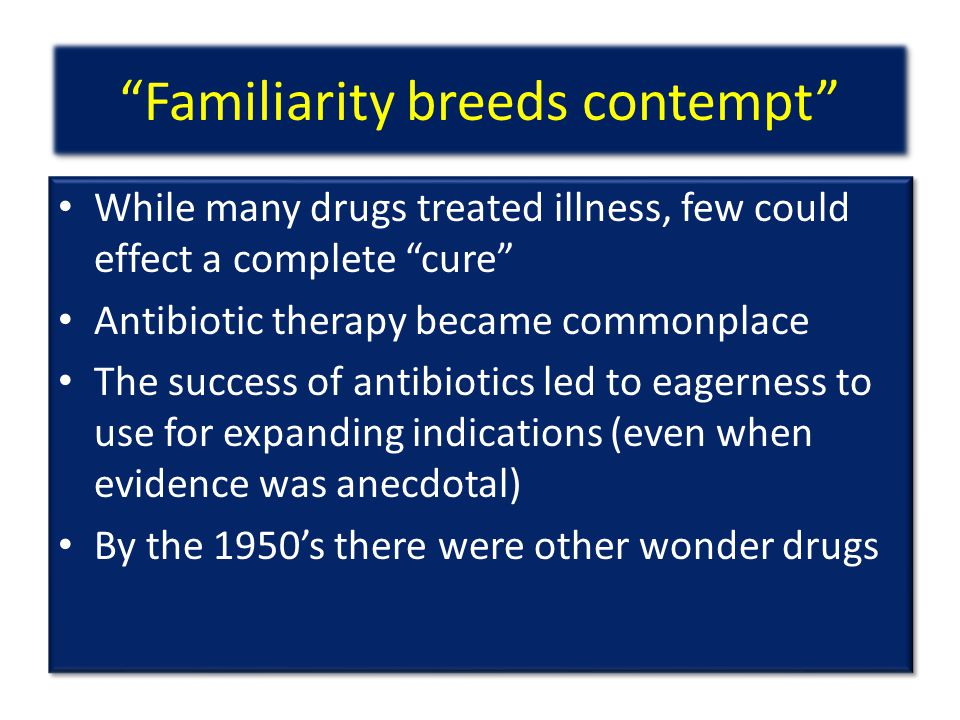 Familiarity breeds contempt While many drugs treated illness, few could effect a complete cure Antibiotic therapy became commonplace The success of antibiotics led to eagerness to use for expanding indications (even when evidence was anecdotal) By the 1950's there were other wonder drugs While many drugs treated illness, few could effect a complete cure Antibiotic therapy became commonplace The success of antibiotics led to eagerness to use for expanding indications (even when evidence was anecdotal) By the 1950's there were other wonder drugs