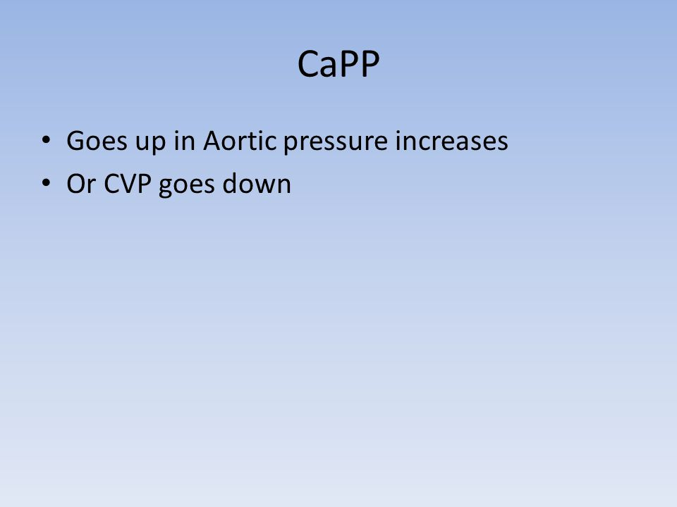 CaPP Goes up in Aortic pressure increases Or CVP goes down