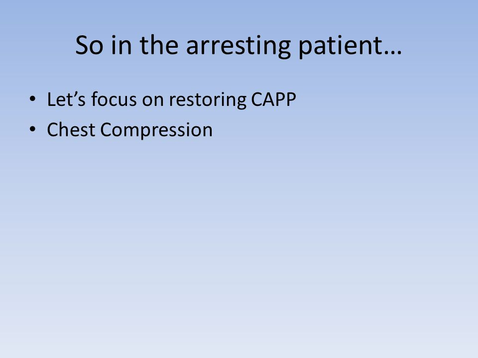 So in the arresting patient… Let's focus on restoring CAPP Chest Compression