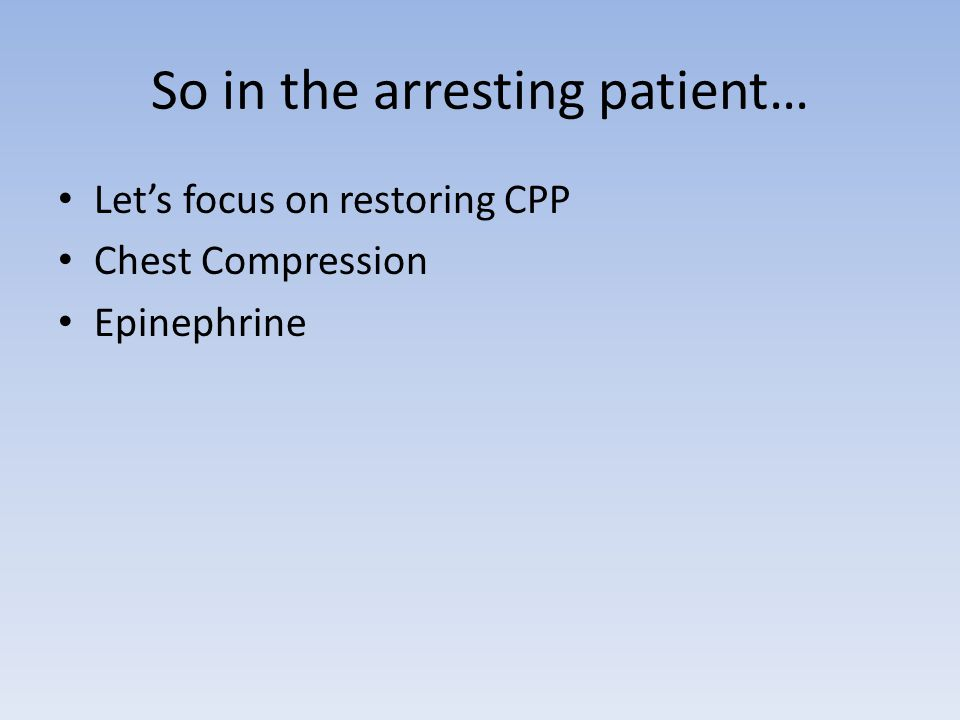 So in the arresting patient… Let's focus on restoring CPP Chest Compression Epinephrine