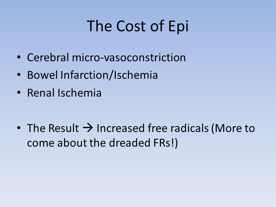 The Cost of Epi Cerebral micro-vasoconstriction Bowel Infarction/Ischemia Renal Ischemia The Result  Increased free radicals (More to come about the dreaded FRs!)