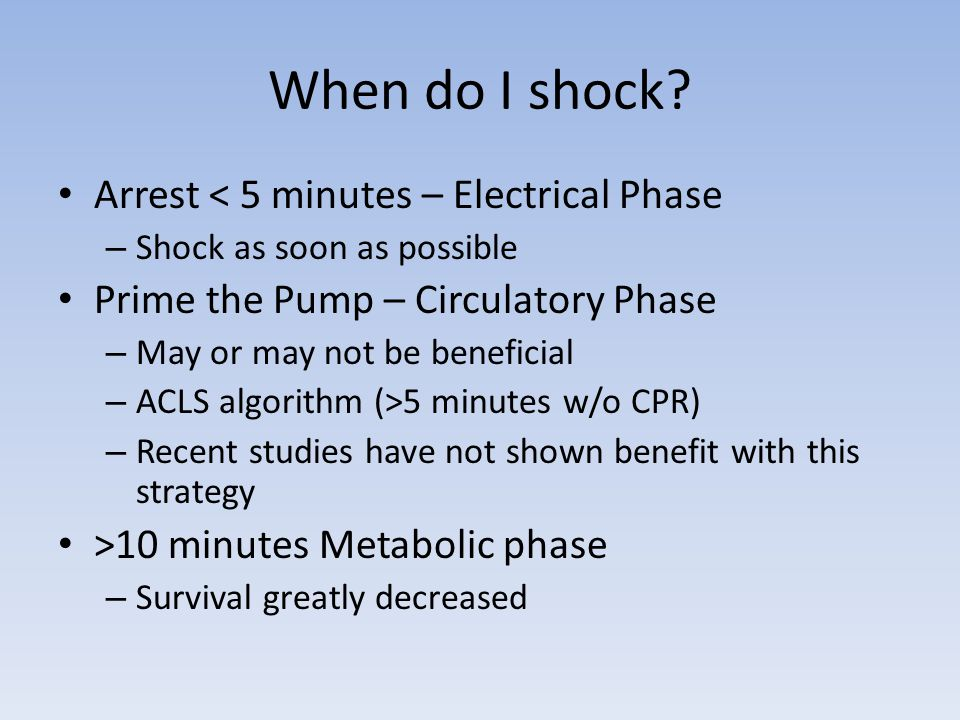 Arrest < 5 minutes – Electrical Phase – Shock as soon as possible Prime the Pump – Circulatory Phase – May or may not be beneficial – ACLS algorithm (>5 minutes w/o CPR) – Recent studies have not shown benefit with this strategy >10 minutes Metabolic phase – Survival greatly decreased