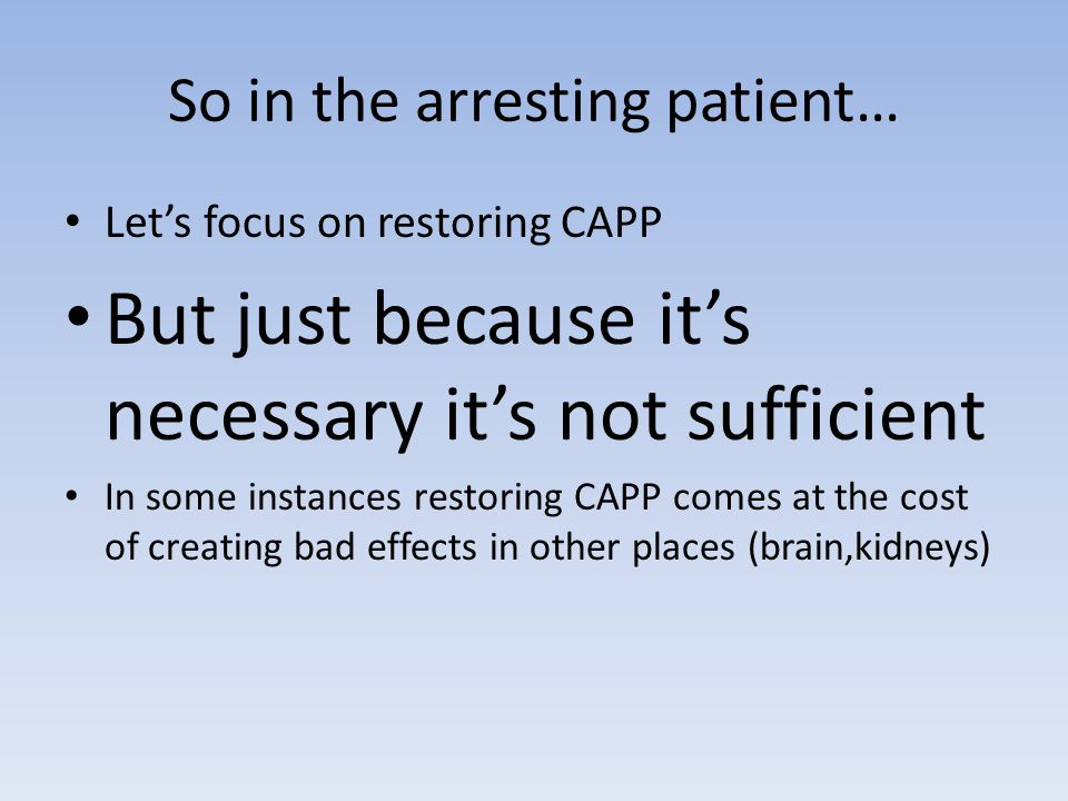 So in the arresting patient… Let's focus on restoring CAPP But just because it's necessary it's not sufficient In some instances restoring CAPP comes at the cost of creating bad effects in other places (brain,kidneys)