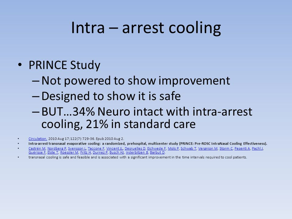 Intra – arrest cooling PRINCE Study – Not powered to show improvement – Designed to show it is safe – BUT…34% Neuro intact with intra-arrest cooling, 21% in standard care Circulation.