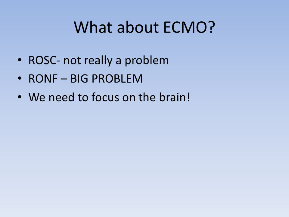 What about ECMO? ROSC- not really a problem RONF – BIG PROBLEM We need to focus on the brain!