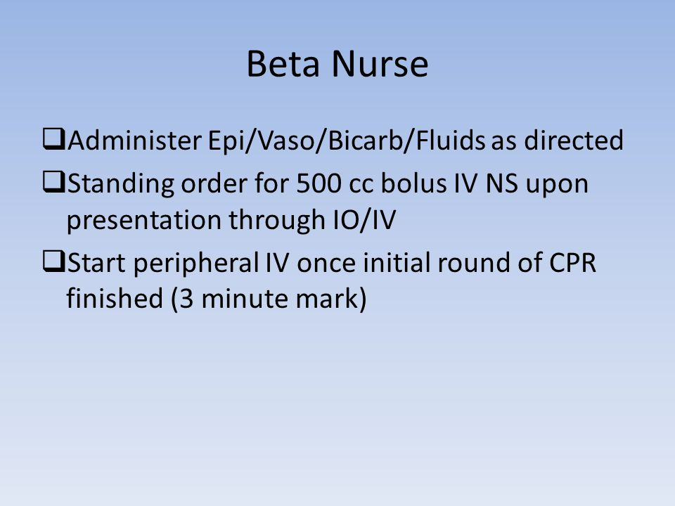 Beta Nurse  Administer Epi/Vaso/Bicarb/Fluids as directed  Standing order for 500 cc bolus IV NS upon presentation through IO/IV  Start peripheral IV once initial round of CPR finished (3 minute mark)