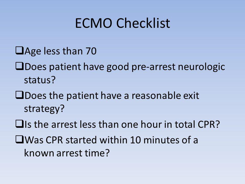 ECMO Checklist  Age less than 70  Does patient have good pre-arrest neurologic status.