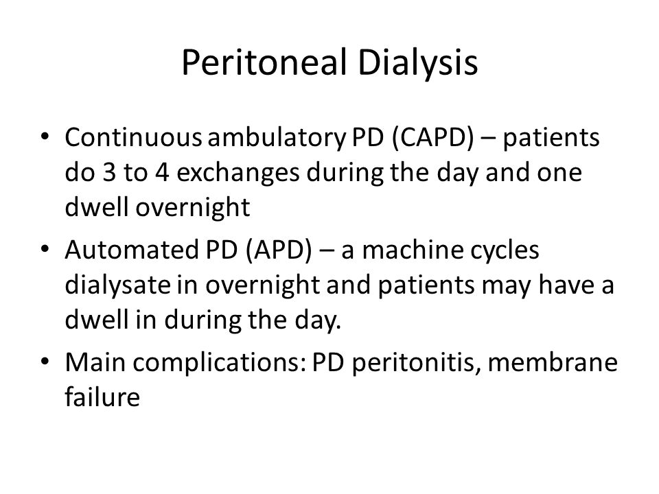 Peritoneal Dialysis Continuous ambulatory PD (CAPD) – patients do 3 to 4 exchanges during the day and one dwell overnight Automated PD (APD) – a machine cycles dialysate in overnight and patients may have a dwell in during the day.