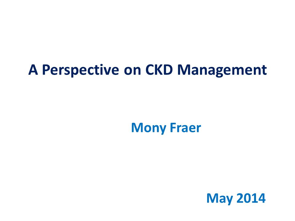A Perspective on CKD Management Mony Fraer May 2014