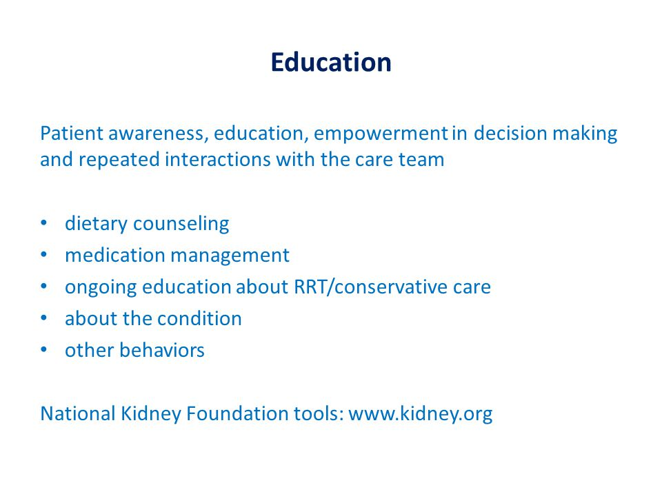 Education Patient awareness, education, empowerment in decision making and repeated interactions with the care team dietary counseling medication management ongoing education about RRT/conservative care about the condition other behaviors National Kidney Foundation tools: www.kidney.org