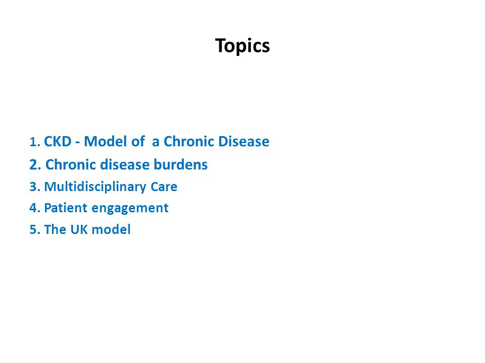Topics 1.CKD - Model of a Chronic Disease 2. Chronic disease burdens 3.