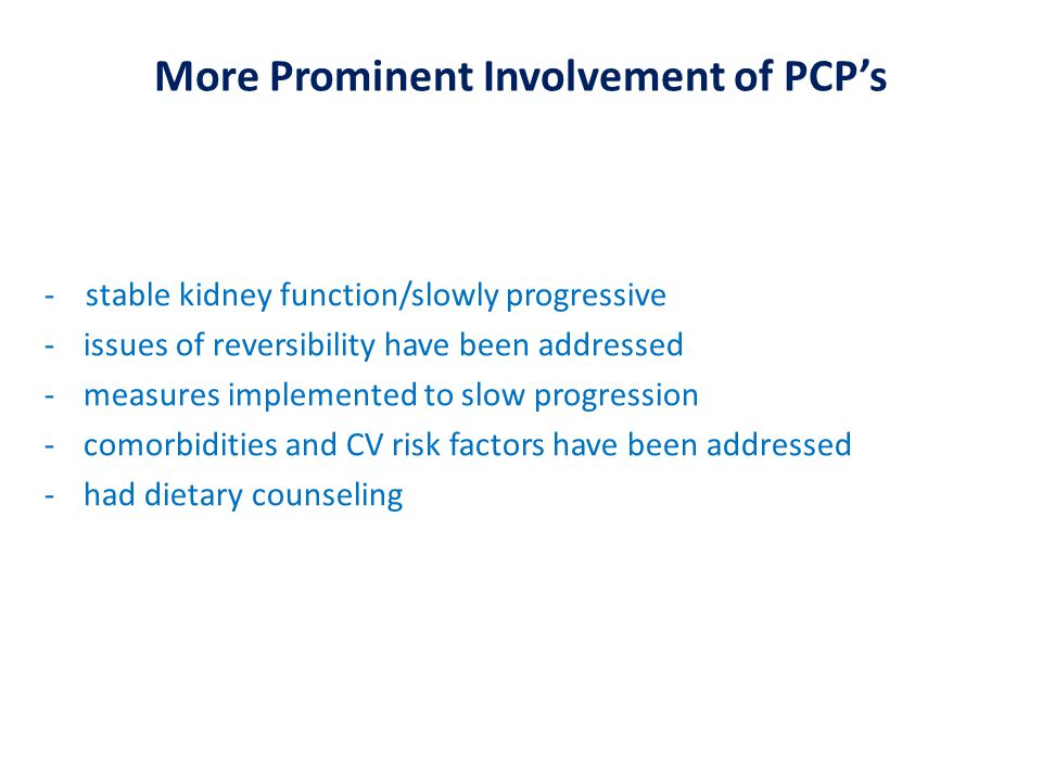 More Prominent Involvement of PCP's - stable kidney function/slowly progressive -issues of reversibility have been addressed -measures implemented to slow progression -comorbidities and CV risk factors have been addressed -had dietary counseling