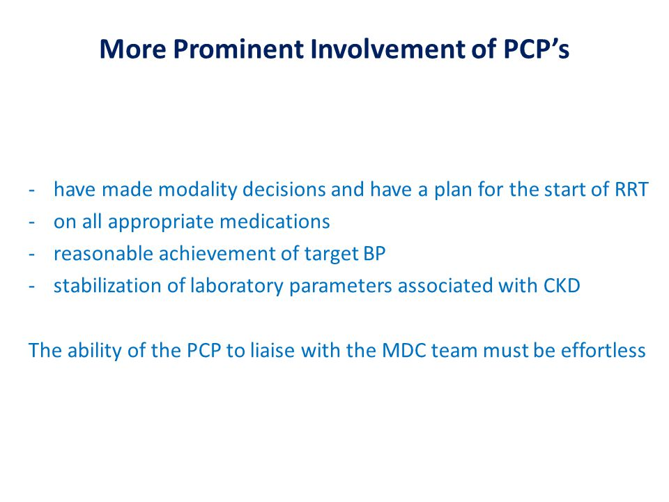More Prominent Involvement of PCP's -have made modality decisions and have a plan for the start of RRT -on all appropriate medications -reasonable achievement of target BP -stabilization of laboratory parameters associated with CKD The ability of the PCP to liaise with the MDC team must be effortless