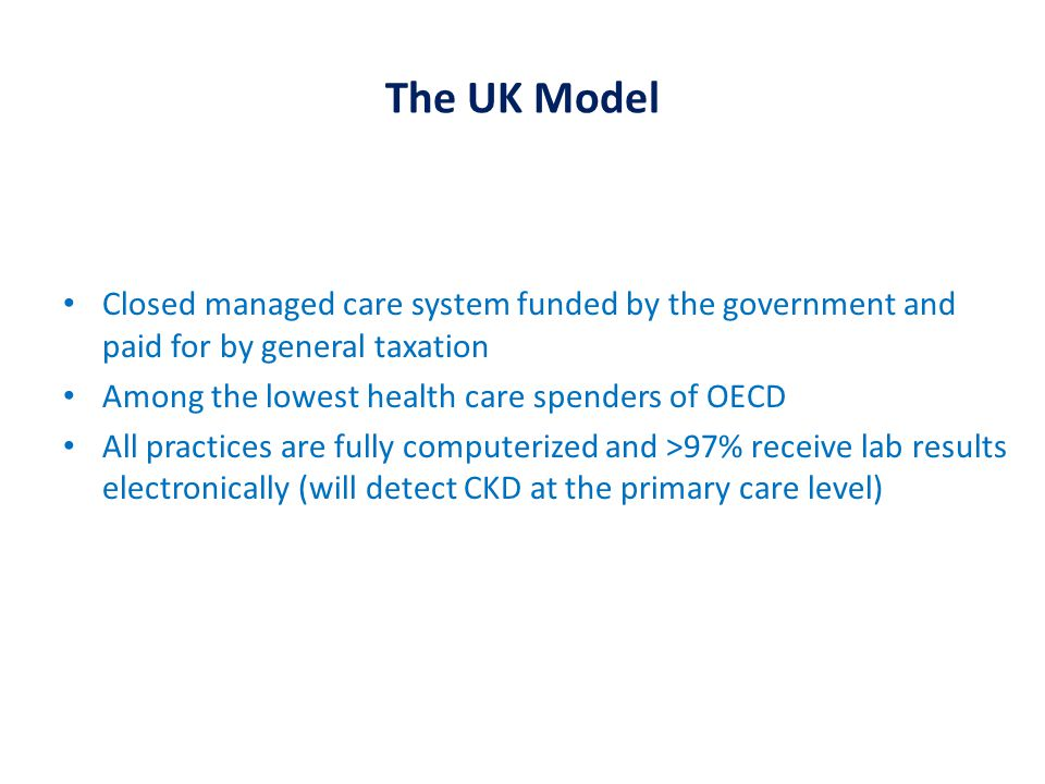 The UK Model Closed managed care system funded by the government and paid for by general taxation Among the lowest health care spenders of OECD All practices are fully computerized and >97% receive lab results electronically (will detect CKD at the primary care level)