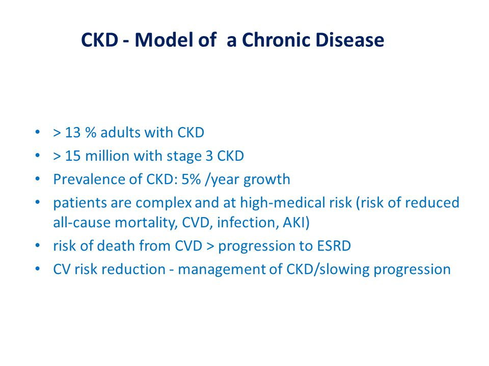 > 13 % adults with CKD > 15 million with stage 3 CKD Prevalence of CKD: 5% /year growth patients are complex and at high-medical risk (risk of reduced all-cause mortality, CVD, infection, AKI) risk of death from CVD > progression to ESRD CV risk reduction - management of CKD/slowing progression CKD - Model of a Chronic Disease