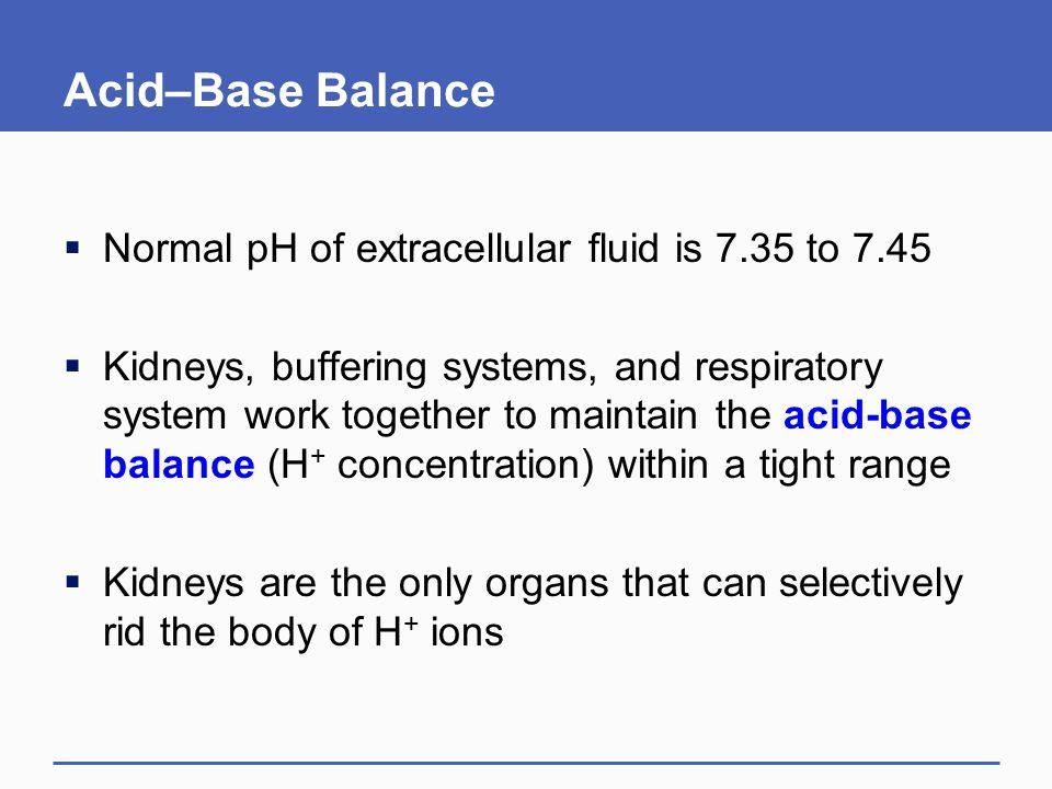 Acid–Base Balance  Normal pH of extracellular fluid is 7.35 to 7.45  Kidneys, buffering systems, and respiratory system work together to maintain the acid-base balance (H + concentration) within a tight range  Kidneys are the only organs that can selectively rid the body of H + ions