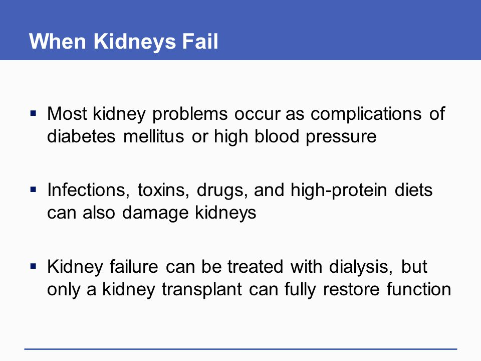 When Kidneys Fail  Most kidney problems occur as complications of diabetes mellitus or high blood pressure  Infections, toxins, drugs, and high-protein diets can also damage kidneys  Kidney failure can be treated with dialysis, but only a kidney transplant can fully restore function