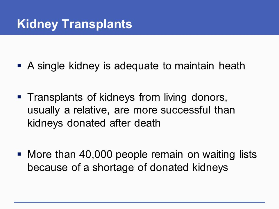 Kidney Transplants  A single kidney is adequate to maintain heath  Transplants of kidneys from living donors, usually a relative, are more successful than kidneys donated after death  More than 40,000 people remain on waiting lists because of a shortage of donated kidneys