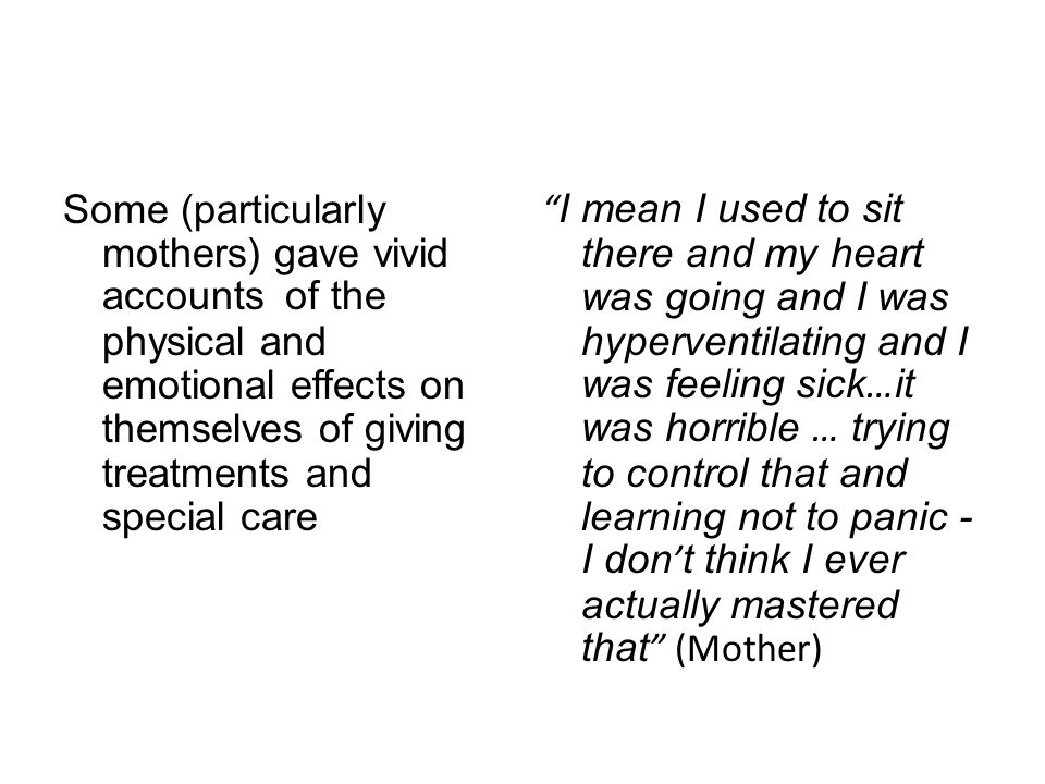 Some (particularly mothers) gave vivid accounts of the physical and emotional effects on themselves of giving treatments and special care I mean I used to sit there and my heart was going and I was hyperventilating and I was feeling sick … it was horrible … trying to control that and learning not to panic - I don ' t think I ever actually mastered that (Mother)