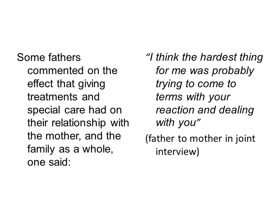 Some fathers commented on the effect that giving treatments and special care had on their relationship with the mother, and the family as a whole, one said: I think the hardest thing for me was probably trying to come to terms with your reaction and dealing with you (father to mother in joint interview)