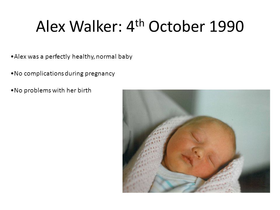 Alex Walker: 4 th October 1990 Alex was a perfectly healthy, normal baby No complications during pregnancy No problems with her birth
