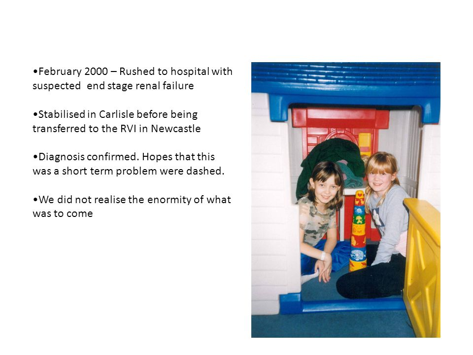 February 2000 – Rushed to hospital with suspected end stage renal failure Stabilised in Carlisle before being transferred to the RVI in Newcastle Diagnosis confirmed.