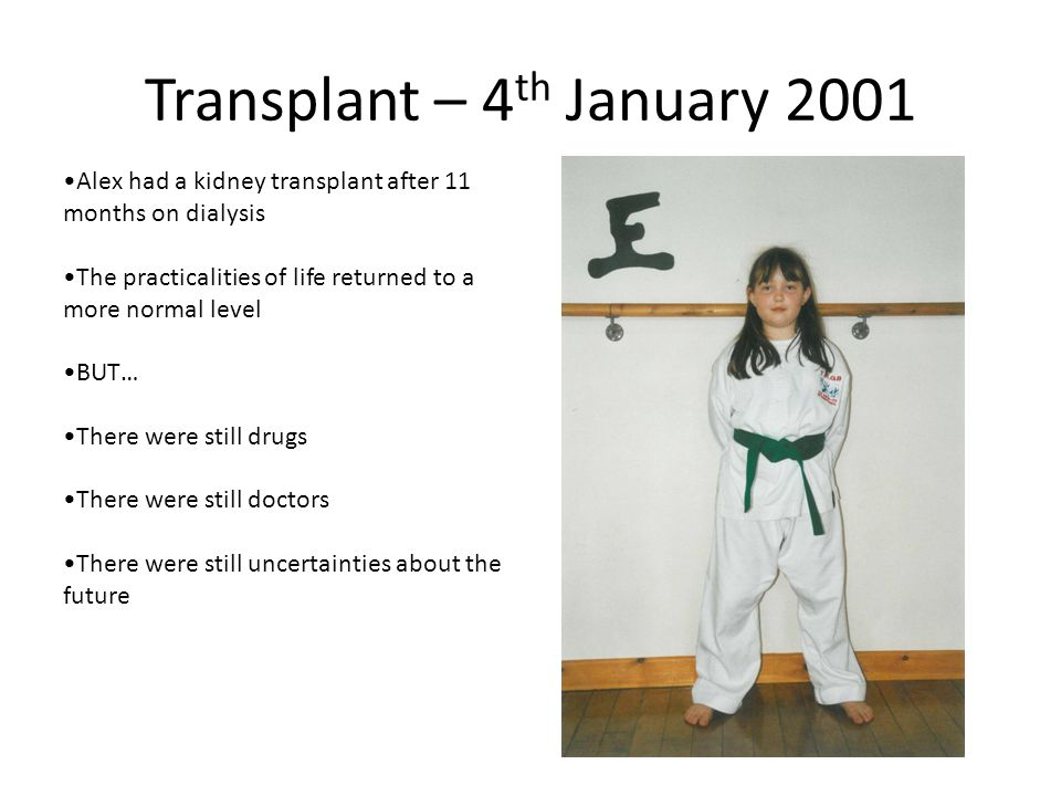 Transplant – 4 th January 2001 Alex had a kidney transplant after 11 months on dialysis The practicalities of life returned to a more normal level BUT… There were still drugs There were still doctors There were still uncertainties about the future