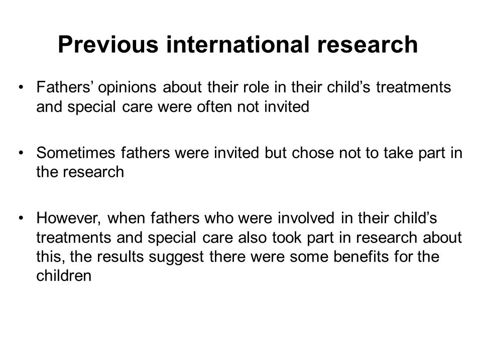 Previous international research Fathers' opinions about their role in their child's treatments and special care were often not invited Sometimes fathers were invited but chose not to take part in the research However, when fathers who were involved in their child's treatments and special care also took part in research about this, the results suggest there were some benefits for the children