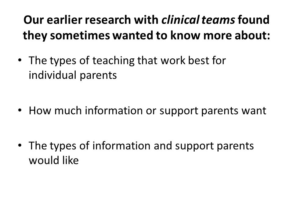 To build on previous research and find out more about fathers' and mothers' individual views The British Renal Society funded our Fathers and Mothers Study We asked 14 couples (parents of 15 children with a long term kidney condition) to take part in tape- recorded research interviews – First we talked with each father and mother separately – Next we talked with each of the couples jointly