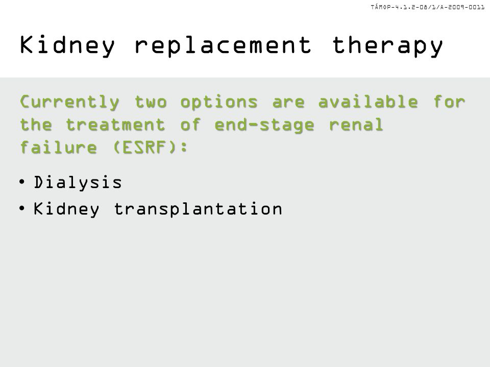 TÁMOP-4.1.2-08/1/A-2009-0011 Kidney replacement therapy Currently two options are available for the treatment of end-stage renal failure (ESRF): Dialysis Kidney transplantation