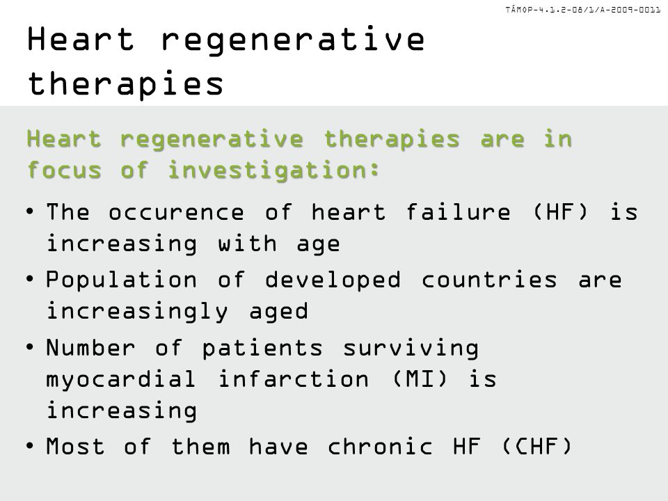 TÁMOP-4.1.2-08/1/A-2009-0011 Heart regenerative therapies Heart regenerative therapies are in focus of investigation: The occurence of heart failure (HF) is increasing with age Population of developed countries are increasingly aged Number of patients surviving myocardial infarction (MI) is increasing Most of them have chronic HF (CHF)