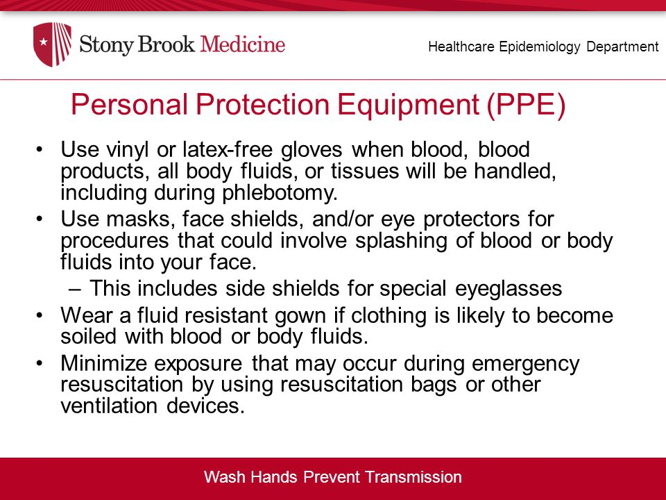 Personal Protection Equipment (PPE) Use vinyl or latex-free gloves when blood, blood products, all body fluids, or tissues will be handled, including