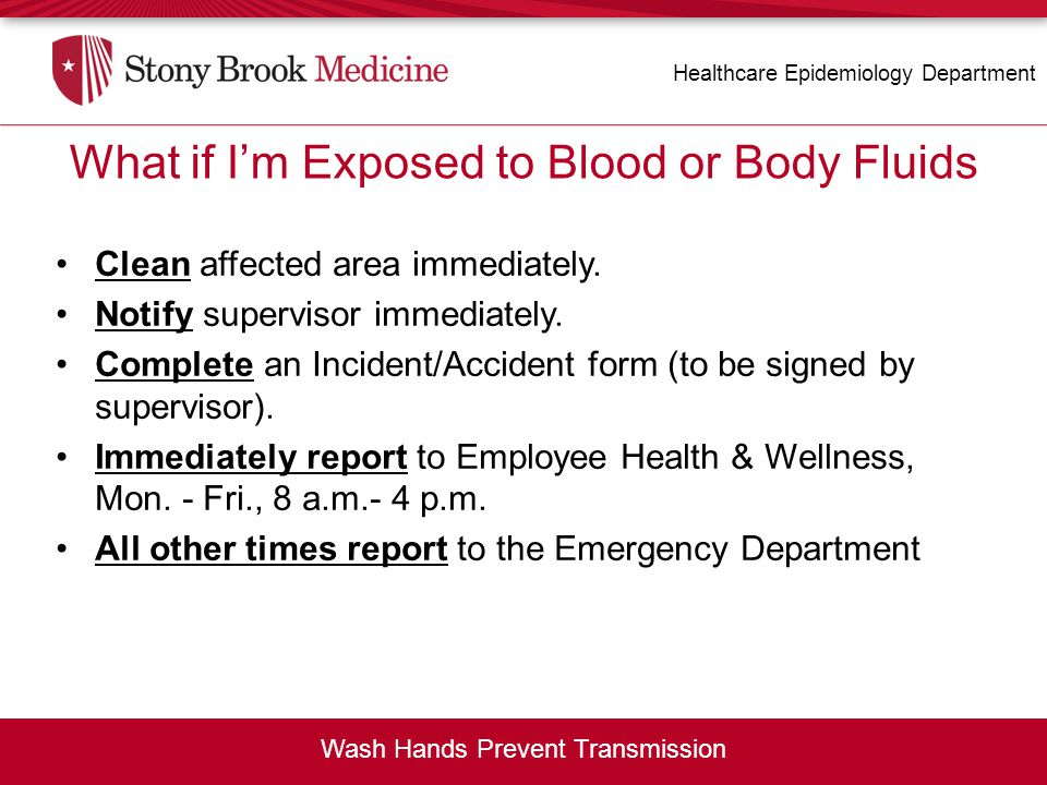 What if I'm Exposed to Blood or Body Fluids? Clean affected area immediately. Notify supervisor immediately. Complete an Incident/Accident form (to be