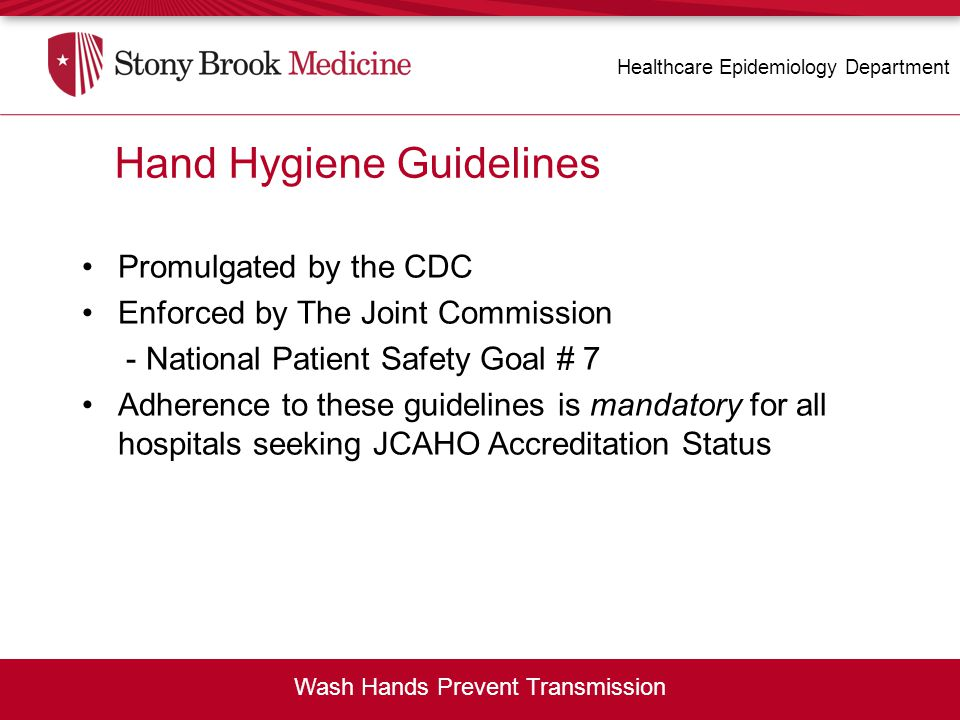Hand Hygiene Guidelines Promulgated by the CDC Enforced by The Joint Commission - National Patient Safety Goal # 7 Adherence to these guidelines is ma