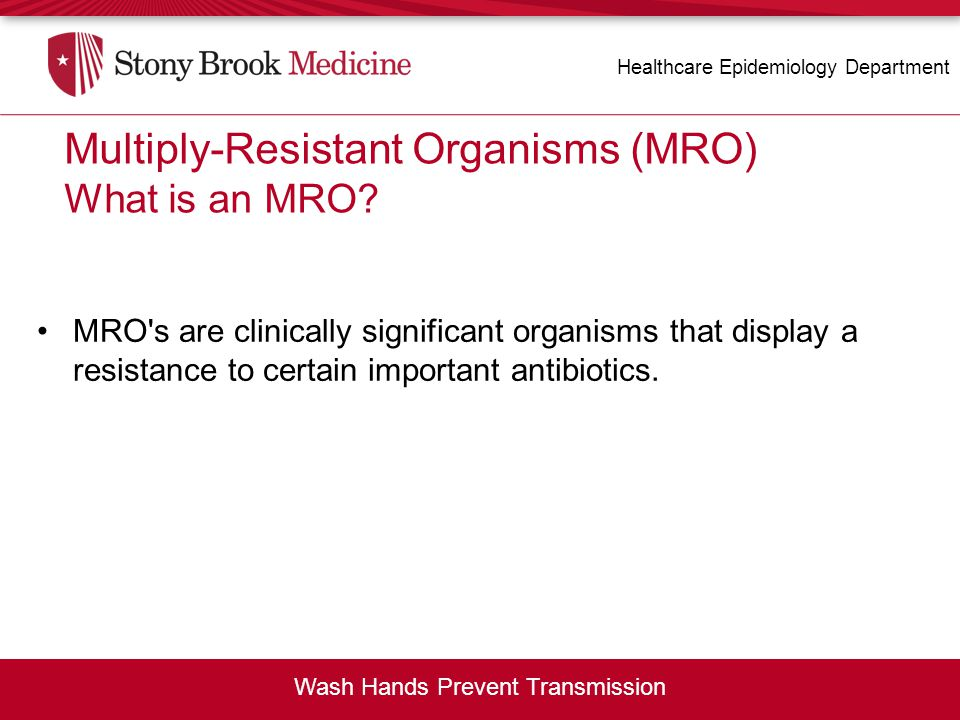MRO's are clinically significant organisms that display a resistance to certain important antibiotics. Healthcare Epidemiology Department Wash Hands P