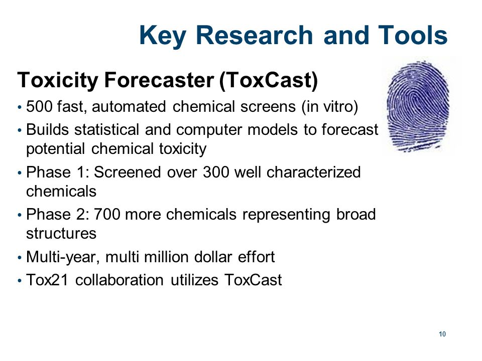 10 Key Research and Tools Toxicity Forecaster (ToxCast) 500 fast, automated chemical screens (in vitro) Builds statistical and computer models to forecast potential chemical toxicity Phase 1: Screened over 300 well characterized chemicals Phase 2: 700 more chemicals representing broad structures Multi-year, multi million dollar effort Tox21 collaboration utilizes ToxCast