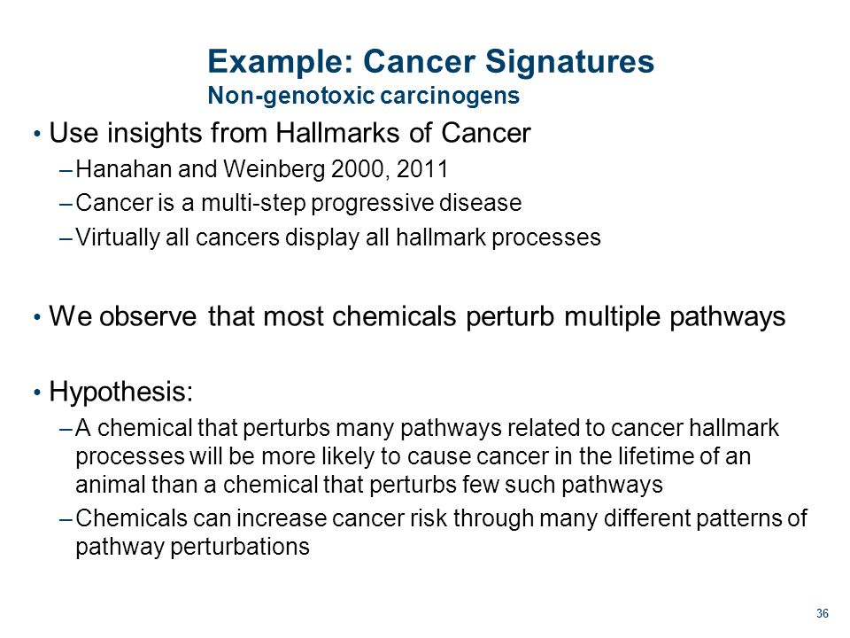 Example: Cancer Signatures Non-genotoxic carcinogens Use insights from Hallmarks of Cancer –Hanahan and Weinberg 2000, 2011 –Cancer is a multi-step progressive disease –Virtually all cancers display all hallmark processes We observe that most chemicals perturb multiple pathways Hypothesis: –A chemical that perturbs many pathways related to cancer hallmark processes will be more likely to cause cancer in the lifetime of an animal than a chemical that perturbs few such pathways –Chemicals can increase cancer risk through many different patterns of pathway perturbations 36