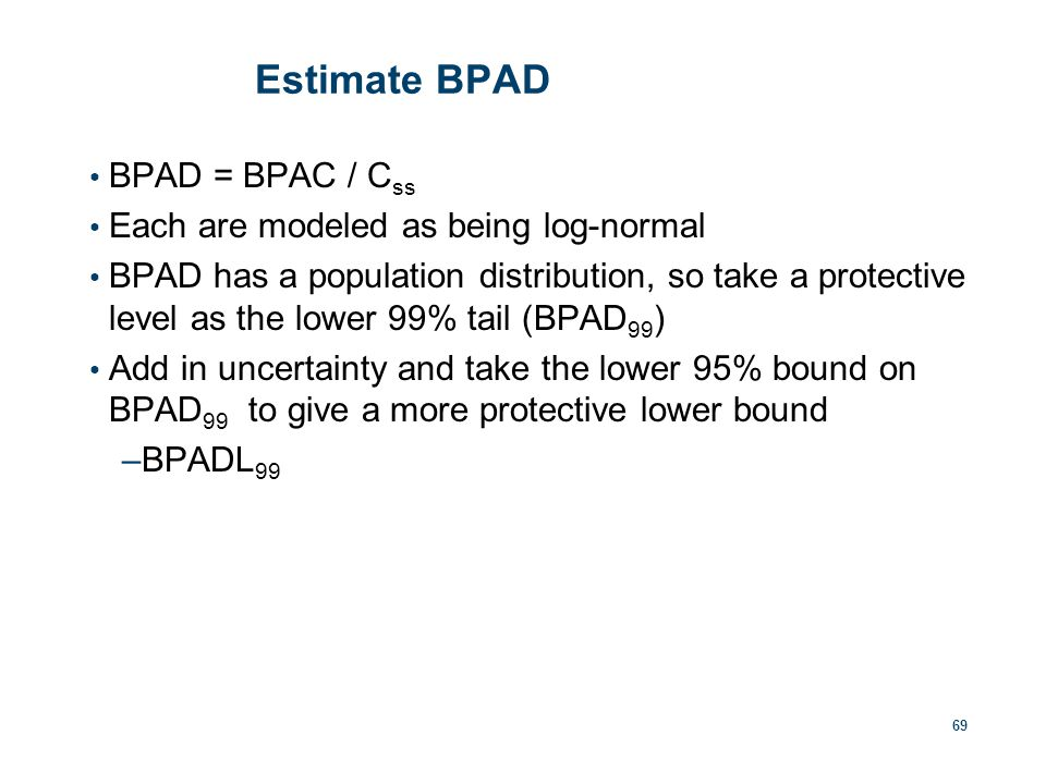Estimate BPAD BPAD = BPAC / C ss Each are modeled as being log-normal BPAD has a population distribution, so take a protective level as the lower 99% tail (BPAD 99 ) Add in uncertainty and take the lower 95% bound on BPAD 99 to give a more protective lower bound –BPADL 99 69