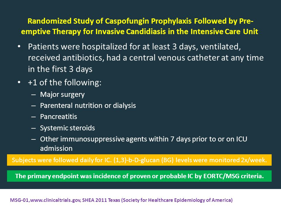 Randomized Study of Caspofungin Prophylaxis Followed by Pre- emptive Therapy for Invasive Candidiasis in the Intensive Care Unit Patients were hospitalized for at least 3 days, ventilated, received antibiotics, had a central venous catheter at any time in the first 3 days +1 of the following: – Major surgery – Parenteral nutrition or dialysis – Pancreatitis – Systemic steroids – Other immunosuppressive agents within 7 days prior to or on ICU admission The primary endpoint was incidence of proven or probable IC by EORTC/MSG criteria.