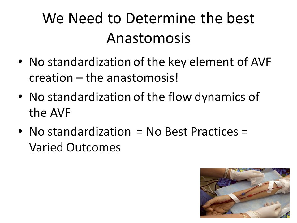 We Need to Determine the best Anastomosis No standardization of the key element of AVF creation – the anastomosis! No standardization of the flow dyna